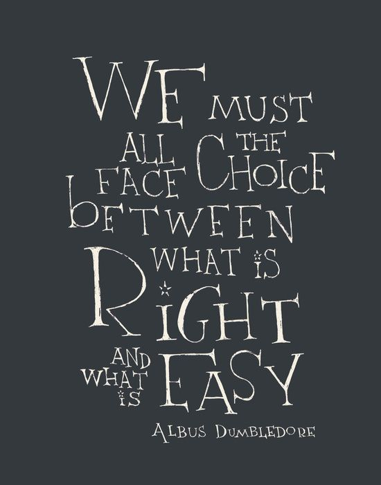 """We must all face the choice between what is right and what is easy"" ~ Albus Dumbledore"