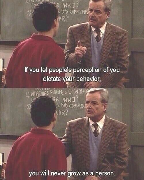 """If you let people's perception of you dictate your behavior, you will never grow as a person"" ~ Mr. George Feeny"